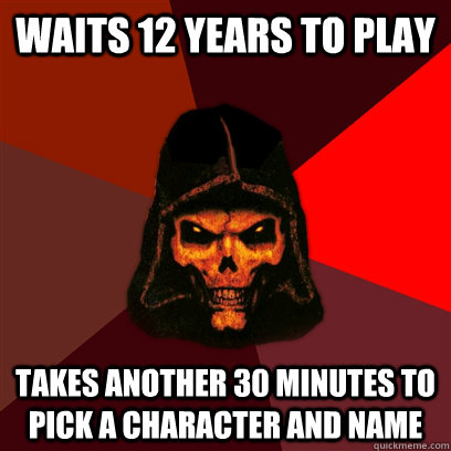Waits 12 years to play Takes another 30 minutes to pick a character and name