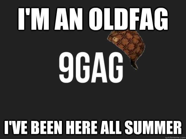 I'm an Oldfag I've been here all summer