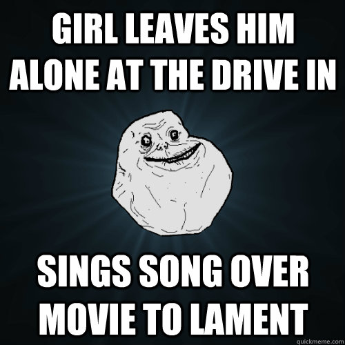 Girl leaves him alone at the drive in Sings song over movie to lament - Girl leaves him alone at the drive in Sings song over movie to lament  Forever Alone