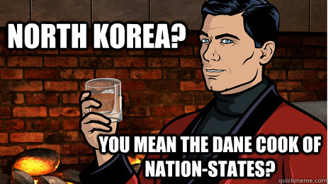 north korea? you mean the dane cook of nation-states? - north korea? you mean the dane cook of nation-states?  Archer