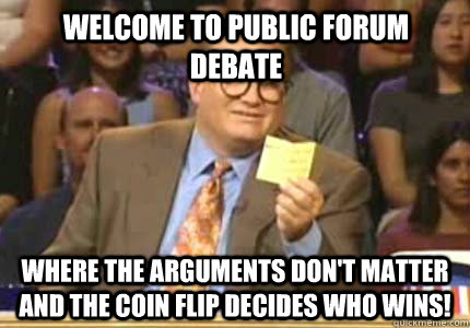 fe7ce6b41f70132e88f225711a9e75a0f58dfb0361a2dff12138a6bde7a52317 welcome to public forum debate where the arguments don't matter