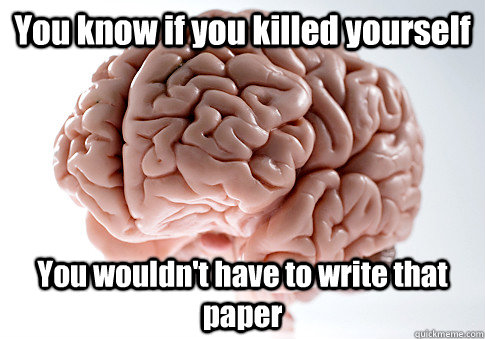 You know if you killed yourself You wouldn't have to write that paper - You know if you killed yourself You wouldn't have to write that paper  Scumbag Brain