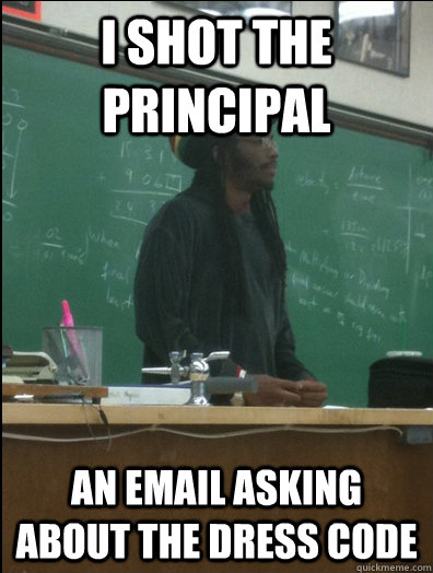 I shot the principal an email asking about the dress code - I shot the principal an email asking about the dress code  Rasta Science Teacher