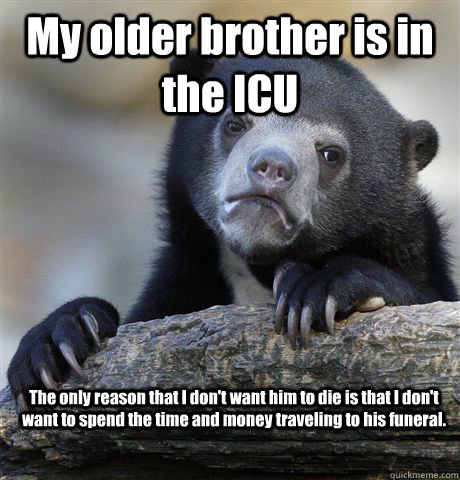 My older brother is in the ICU The only reason that I don't want him to die is that I don't want to spend the time and money traveling to his funeral. - My older brother is in the ICU The only reason that I don't want him to die is that I don't want to spend the time and money traveling to his funeral.  Confession Bear