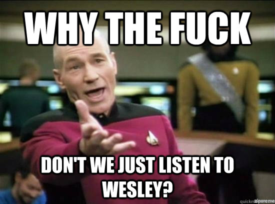 Why the fuck Don't we just listen to Wesley? - Why the fuck Don't we just listen to Wesley?  Misc