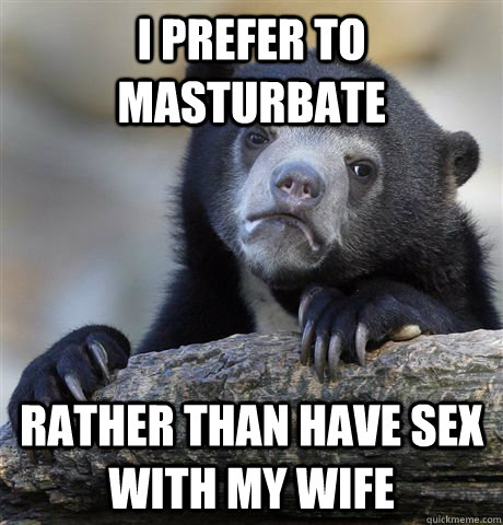 I prefer to masturbate Rather than have sex with my wife - I prefer to masturbate Rather than have sex with my wife  Confession Bear