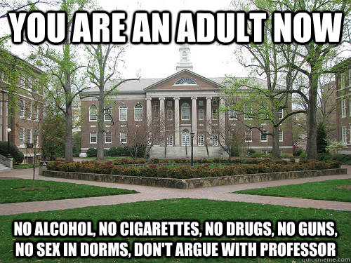 You are an adult now No alcohol, no cigarettes, no drugs, no guns, no sex in dorms, don't argue with professor - You are an adult now No alcohol, no cigarettes, no drugs, no guns, no sex in dorms, don't argue with professor  Scumbag University
