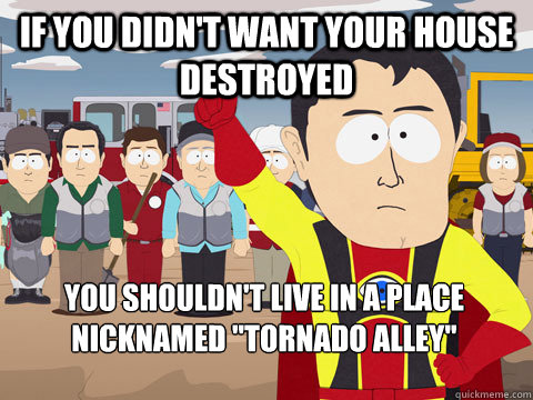 If you didn't want your house destroyed you shouldn't live in a place nicknamed