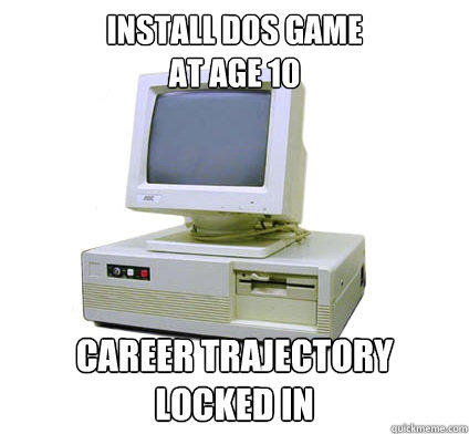 Install DOS Game at age 10 Career trajectory locked in
