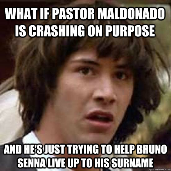 What if pastor maldonado is crashing on purpose and he's just trying to help bruno senna live up to his surname - What if pastor maldonado is crashing on purpose and he's just trying to help bruno senna live up to his surname  conspiracy keanu