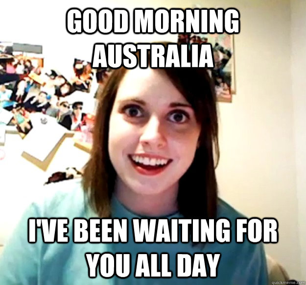 Good morning Australia  I've been waiting for you all day  - Good morning Australia  I've been waiting for you all day   Misc