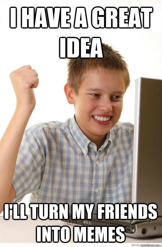 i have a great idea i'll turn my friends into memes - i have a great idea i'll turn my friends into memes  First Day On Internet Kid