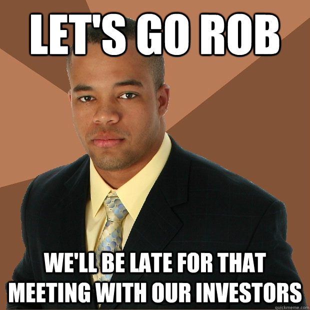 let's go rob we'll be late for that meeting with our investors - let's go rob we'll be late for that meeting with our investors  Successful Black Man