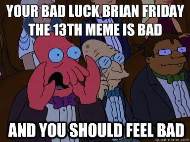 Your Bad Luck Brian Friday The 13th Meme is bad  And you should feel bad