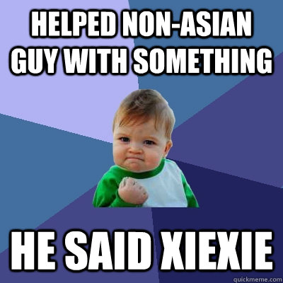 Helped non-Asian guy with something He said xiexie - Helped non-Asian guy with something He said xiexie  Success Kid