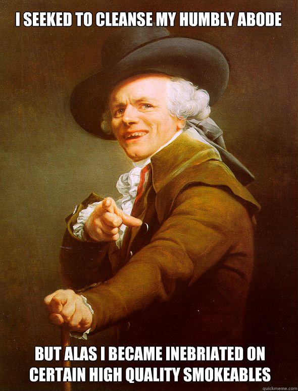 I seeked to cleanse my humbly abode  but alas I became inebriated on certain high quality smokeables - I seeked to cleanse my humbly abode  but alas I became inebriated on certain high quality smokeables  Joseph Ducreux