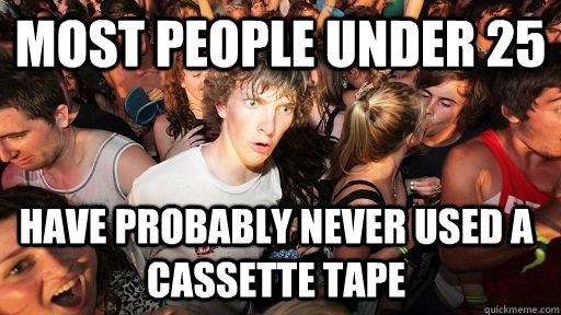 most people under 25 have probably never used a cassette tape - most people under 25 have probably never used a cassette tape  Sudden Clarity Clarence
