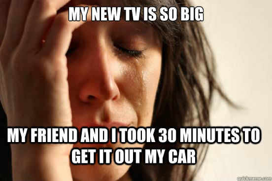 My new tv is so big my friend and I took 30 minutes to get it out my car - My new tv is so big my friend and I took 30 minutes to get it out my car  FirstWorldProblems