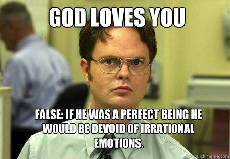God loves you False: If he was a perfect being he would be devoid of irrational emotions. - God loves you False: If he was a perfect being he would be devoid of irrational emotions.  Schrute