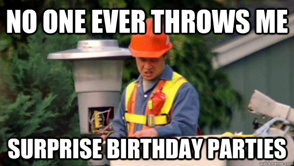 No One Ever Throws Me Surprise Birthday Parties No One Ever Gives