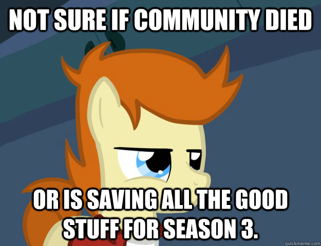 Not sure if community died or is saving all the good stuff for Season 3.  Not Sure If Brony