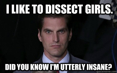 I like to dissect girls. Did you know I'm utterly insane?  -  I like to dissect girls. Did you know I'm utterly insane?   Menacing Josh Romney