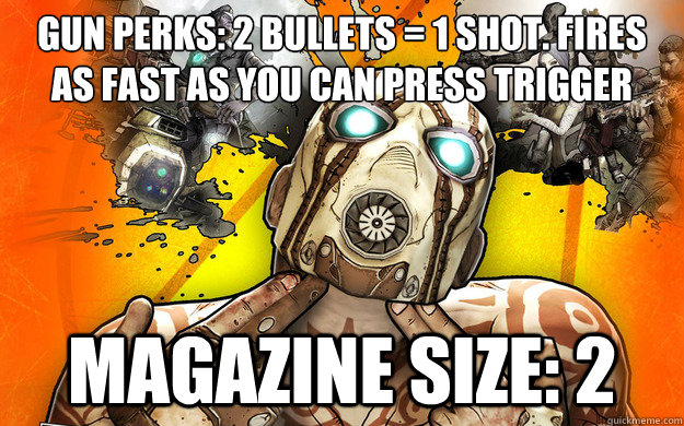 Gun perks: 2 Bullets = 1 shot. fires as fast as you can press trigger  Magazine size: 2 - Gun perks: 2 Bullets = 1 shot. fires as fast as you can press trigger  Magazine size: 2  Borderlands 2 Logic