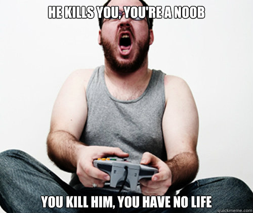 he kills you, you're a noob you kill him, you have no life