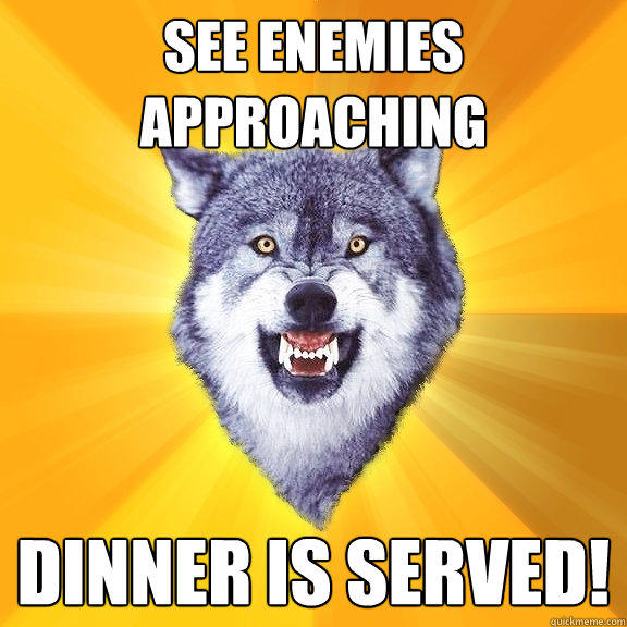 see enemies approaching dinner is served! - see enemies approaching dinner is served!  Courage Wolf