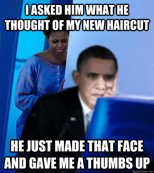 I asked him what he thought of my new haircut He just made that face and gave me a thumbs up - I asked him what he thought of my new haircut He just made that face and gave me a thumbs up  Redditor Obamas Wife