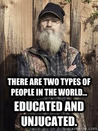 there are two types of people in the world... educated and unjucated.