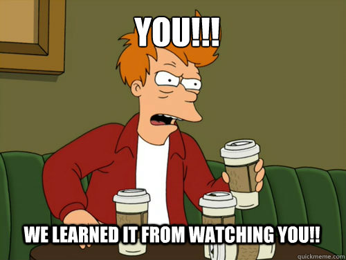 WE learned it from watching YOU!! YOU!!! - WE learned it from watching YOU!! YOU!!!  Blameshifting Fry