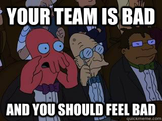 Your team is bad and you should feel bad - Your team is bad and you should feel bad  Bad Zoidberg