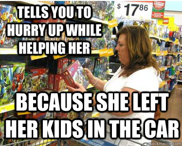 Tells you to hurry up while helping her Because she left her kids in the car - Tells you to hurry up while helping her Because she left her kids in the car  Misc