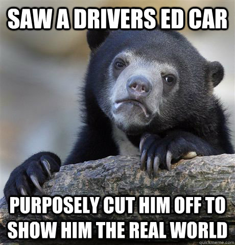 Saw a drivers ed car Purposely cut him off to show him the real world - Saw a drivers ed car Purposely cut him off to show him the real world  Confession Bear