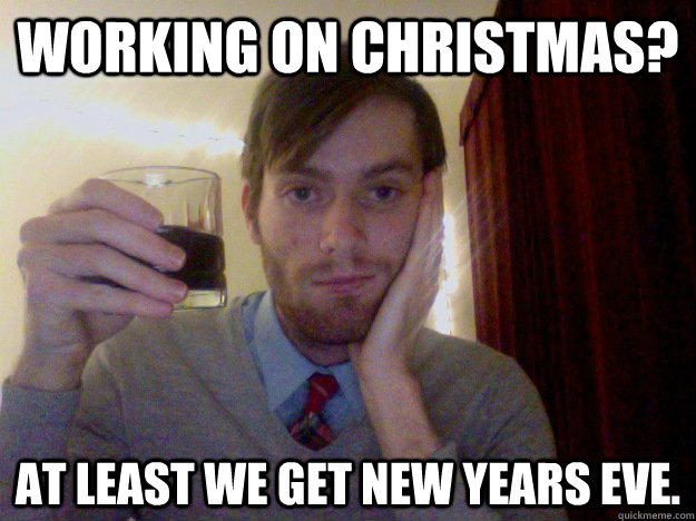 Working on Christmas? At least we get New Years Eve. - Optimistic ...