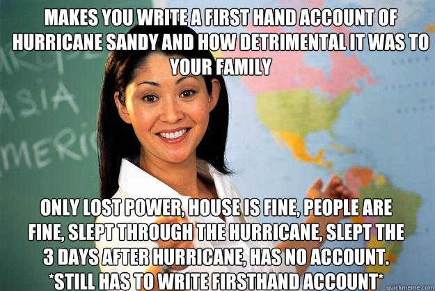 makes you write a first hand account of hurricane sandy and how detrimental it was to your family  Only lost power, house is fine, people are fine, slept through the hurricane, slept the 3 days after hurricane, has no account. *STILL HAS TO WRITE FIRSTHAN - makes you write a first hand account of hurricane sandy and how detrimental it was to your family  Only lost power, house is fine, people are fine, slept through the hurricane, slept the 3 days after hurricane, has no account. *STILL HAS TO WRITE FIRSTHAN  Unhelpful High School Teacher