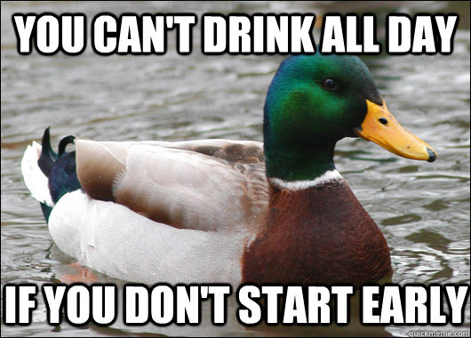 You can't drink all day If you don't start early - You can't drink all day If you don't start early  Actual Advice Mallard