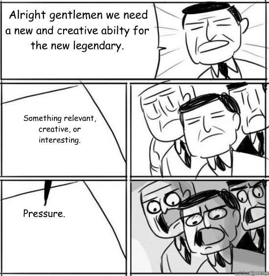 Alright gentlemen we need  a new and creative abilty for the new legendary. Something relevant, creative, or  interesting. Pressure.