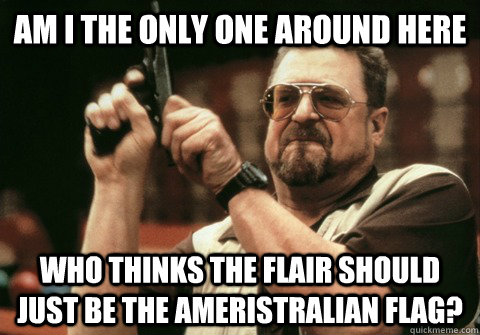 Am I the only one around here Who thinks the flair should just be the Ameristralian flag? - Am I the only one around here Who thinks the flair should just be the Ameristralian flag?  Am I the only one