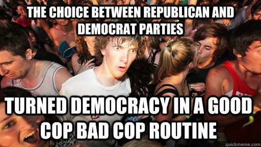 The choice between Republican and Democrat parties turned democracy in a good cop bad cop routine - The choice between Republican and Democrat parties turned democracy in a good cop bad cop routine  Sudden Clarity Clarence