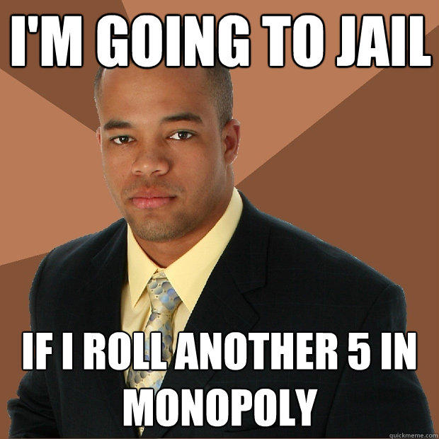 I'm going to jail if I roll another 5 in Monopoly - I'm going to jail if I roll another 5 in Monopoly  Successful Black Man