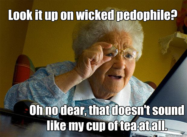 Look it up on wicked pedophile? Oh no dear, that doesn't sound like my cup of tea at all.  Grandma finds the Internet