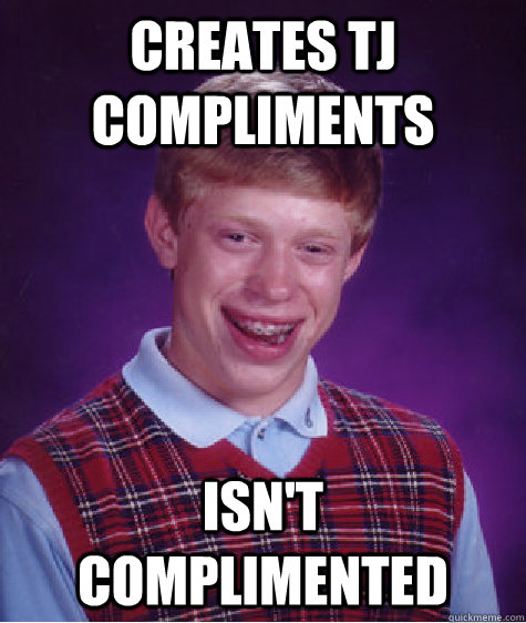 Creates TJ Compliments Isn't complimented - Creates TJ Compliments Isn't complimented  Bad Luck Brian