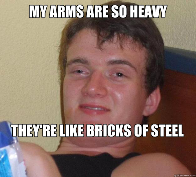 My arms are so heavy They're like bricks of steel - My arms are so heavy They're like bricks of steel  10 Guy
