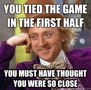 You tied the game in the first half You must have thought you were so close  Condescending Wonka