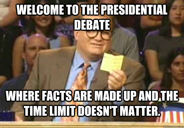 Welcome to the Presidential Debate Where facts are made up and the time limit doesn't matter. - Welcome to the Presidential Debate Where facts are made up and the time limit doesn't matter.  Welcome to