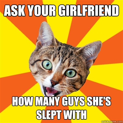 Ask your girlfriend How many guys she's slept with - Ask your girlfriend How many guys she's slept with  Bad Advice Cat