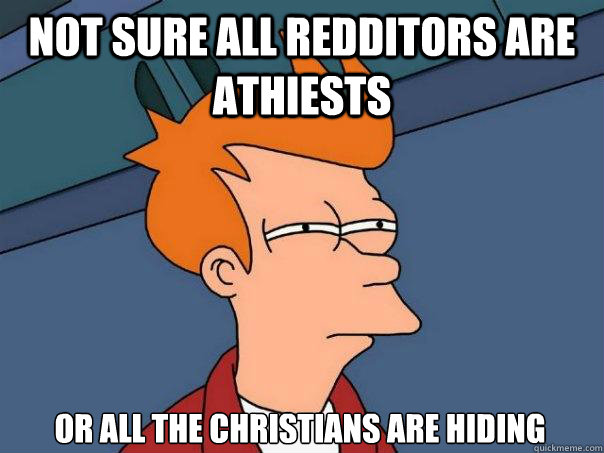 Not sure all redditors are athiests or all the christians are hiding - Not sure all redditors are athiests or all the christians are hiding  Futurama Fry