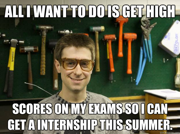 All I want to do is get high scores on my exams so I can get a internship this summer.
